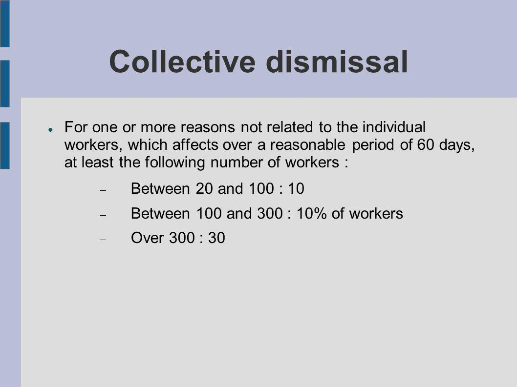 Collective dismissal For one or more reasons not related to the individual workers, which affects over a reasonable period of 60 days, at least the following number of workers : Between 20 and 100 : 10 Between 100 and 300 : 10% of workers Over 300 : 30