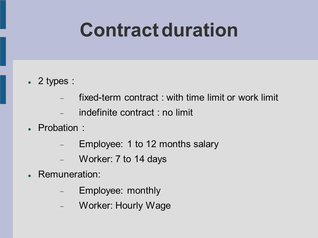 Contract duration 2 types : fixed-term contract : with time limit or work limit indefinite contract : no limit Probation : Employee: 1 to 12 months salary Worker: 7 to 14 days Remuneration: Employee: monthly Worker: Hourly Wage