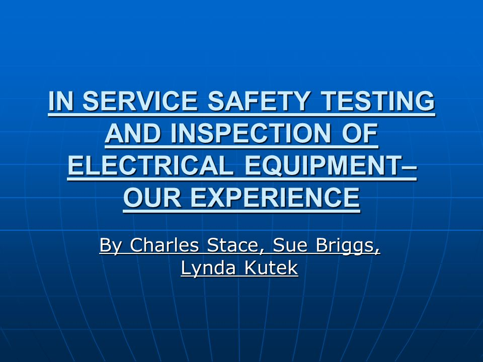 IN SERVICE SAFETY TESTING AND INSPECTION OF ELECTRICAL EQUIPMENT– OUR EXPERIENCE By Charles Stace, Sue Briggs, Lynda Kutek