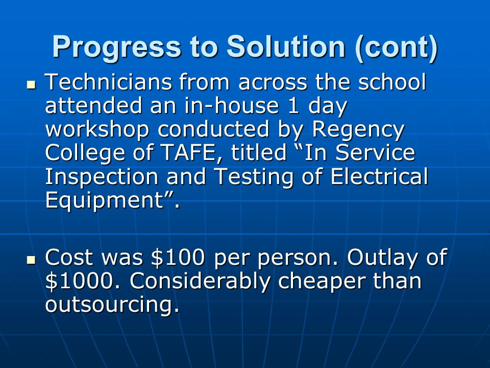 Progress to Solution (cont) Technicians from across the school attended an in-house 1 day workshop conducted by Regency College of TAFE, titled In Service Inspection and Testing of Electrical Equipment.