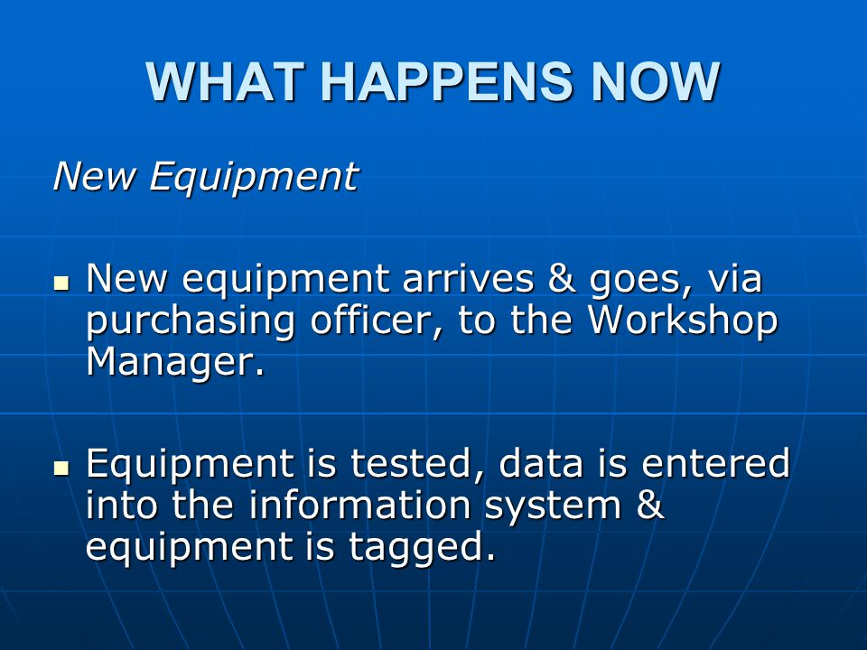 WHAT HAPPENS NOW New Equipment New equipment arrives & goes, via purchasing officer, to the Workshop Manager.