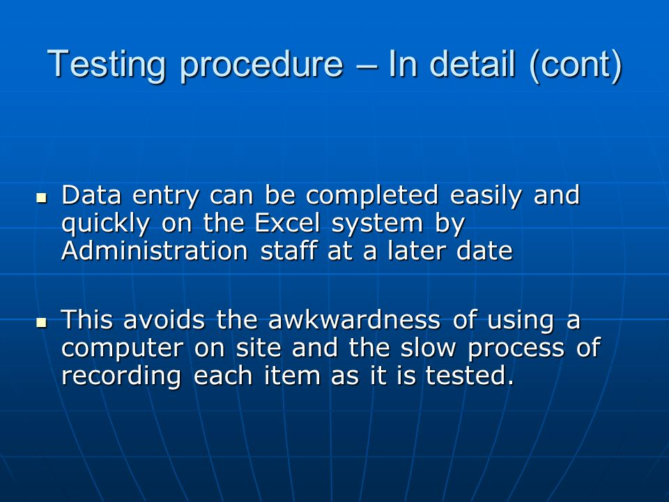 Testing procedure – In detail (cont) Data entry can be completed easily and quickly on the Excel system by Administration staff at a later date Data entry can be completed easily and quickly on the Excel system by Administration staff at a later date This avoids the awkwardness of using a computer on site and the slow process of recording each item as it is tested.