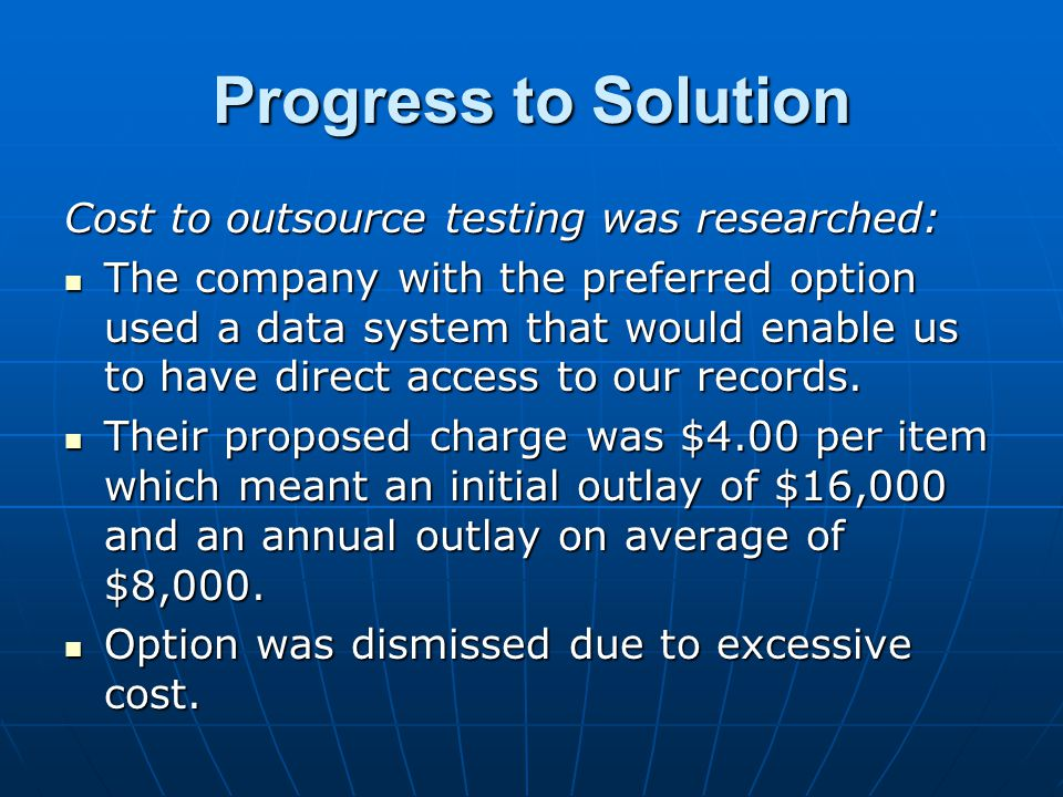 Progress to Solution Cost to outsource testing was researched: The company with the preferred option used a data system that would enable us to have direct access to our records.