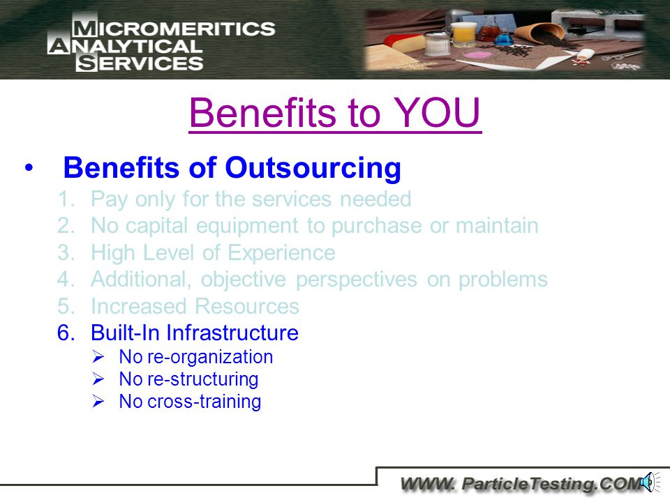 Benefits to YOU Benefits of Outsourcing 1.Pay only for the services needed 2.No capital equipment to purchase or maintain 3.High Level of Experience 4.Additional, objective perspectives on problems 5.Cost effective way to increase resources Reduced Recruiting Costs Reduced Hiring and Staffing and Reduced Health and Benefit Costs Effectively you are hiring a complete staff of scientists, dedicated to serving your needs.