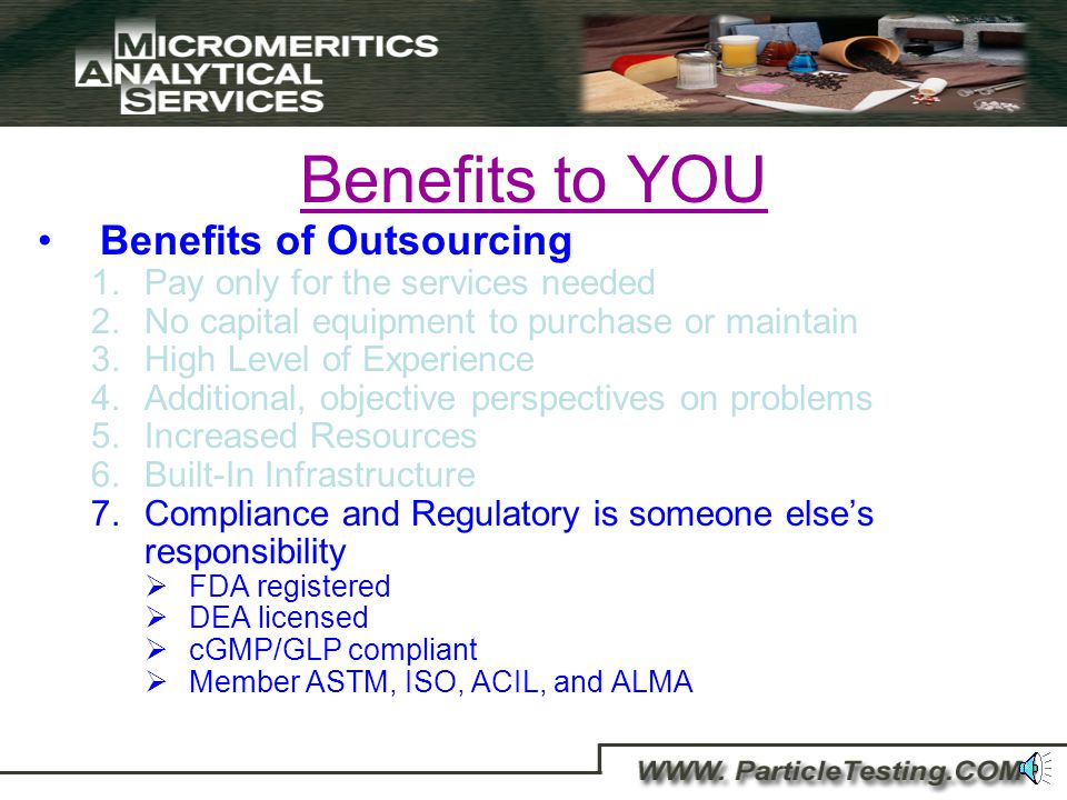 Benefits to YOU Benefits of Outsourcing 1.Pay only for the services needed 2.No capital equipment to purchase or maintain 3.High Level of Experience 4.Additional, objective perspectives on problems 5.Increased Resources 6.Built-In Infrastructure No re-organization No re-structuring No cross-training
