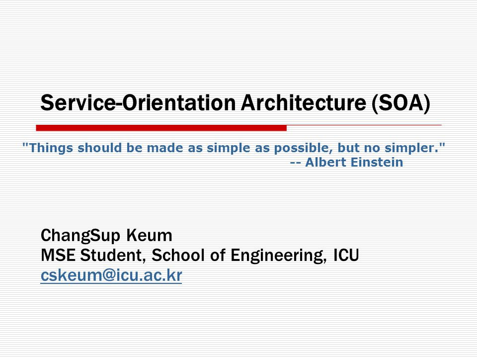 Service-Orientation Architecture (SOA) ChangSup Keum MSE Student, School of Engineering, ICU cskeum@icu.ac.kr Things should be made as simple as possible, but no simpler. -- Albert Einstein