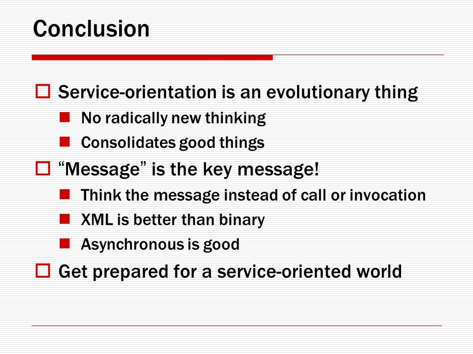 Conclusion Service-orientation is an evolutionary thing No radically new thinking Consolidates good things Message is the key message.