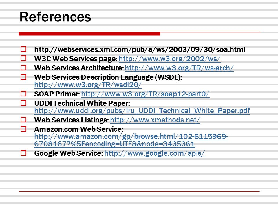 References http://webservices.xml.com/pub/a/ws/2003/09/30/soa.html W3C Web Services page: http://www.w3.org/2002/ws/http://www.w3.org/2002/ws/ Web Services Architecture: http://www.w3.org/TR/ws-arch/http://www.w3.org/TR/ws-arch/ Web Services Description Language (WSDL): http://www.w3.org/TR/wsdl20/ http://www.w3.org/TR/wsdl20/ SOAP Primer: http://www.w3.org/TR/soap12-part0/http://www.w3.org/TR/soap12-part0/ UDDI Technical White Paper: http://www.uddi.org/pubs/Iru_UDDI_Technical_White_Paper.pdf http://www.uddi.org/pubs/Iru_UDDI_Technical_White_Paper.pdf Web Services Listings: http://www.xmethods.net/http://www.xmethods.net/ Amazon.com Web Service: http://www.amazon.com/gp/browse.html/102-6115969- 6708167 %5Fencoding=UTF8&node=3435361 http://www.amazon.com/gp/browse.html/102-6115969- 6708167 %5Fencoding=UTF8&node=3435361 Google Web Service: http://www.google.com/apis/http://www.google.com/apis/