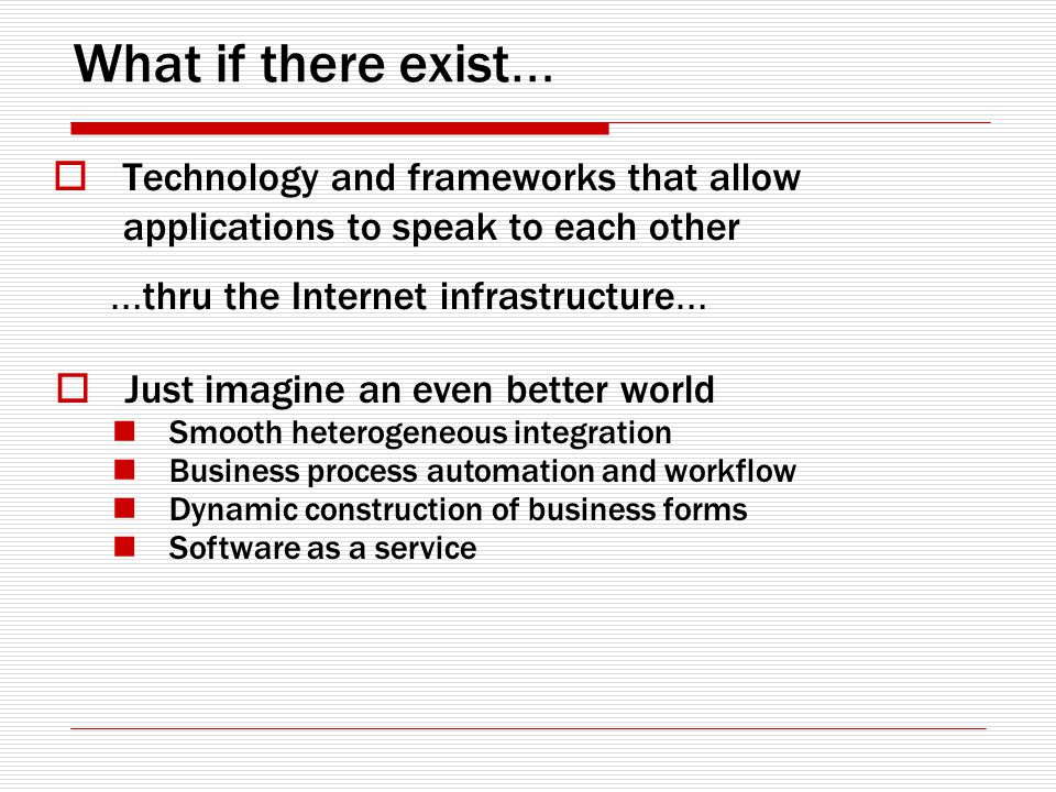 What if there exist … Technology and frameworks that allow applications to speak to each other … thru the Internet infrastructure … Just imagine an even better world Smooth heterogeneous integration Business process automation and workflow Dynamic construction of business forms Software as a service
