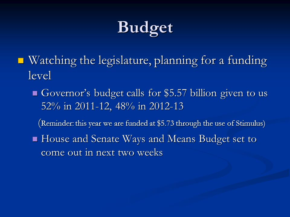 Budget Watching the legislature, planning for a funding level Watching the legislature, planning for a funding level Governors budget calls for $5.57 billion given to us 52% in 2011-12, 48% in 2012-13 Governors budget calls for $5.57 billion given to us 52% in 2011-12, 48% in 2012-13 ( Reminder: this year we are funded at $5.73 through the use of Stimulus) ( Reminder: this year we are funded at $5.73 through the use of Stimulus) House and Senate Ways and Means Budget set to come out in next two weeks House and Senate Ways and Means Budget set to come out in next two weeks