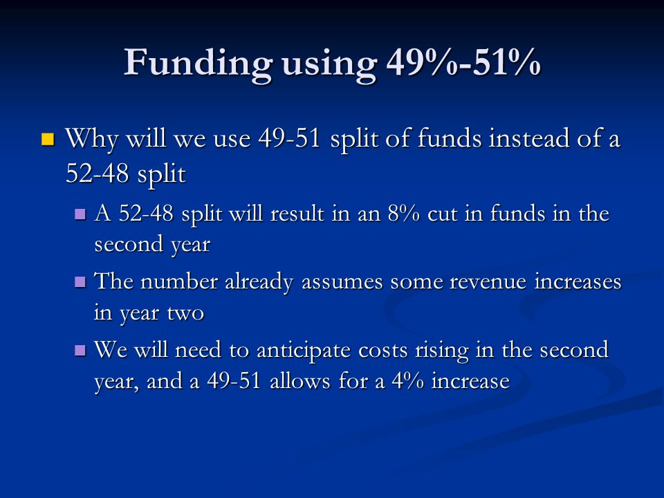 Funding using 49%-51% Why will we use 49-51 split of funds instead of a 52-48 split Why will we use 49-51 split of funds instead of a 52-48 split A 52-48 split will result in an 8% cut in funds in the second year A 52-48 split will result in an 8% cut in funds in the second year The number already assumes some revenue increases in year two The number already assumes some revenue increases in year two We will need to anticipate costs rising in the second year, and a 49-51 allows for a 4% increase We will need to anticipate costs rising in the second year, and a 49-51 allows for a 4% increase