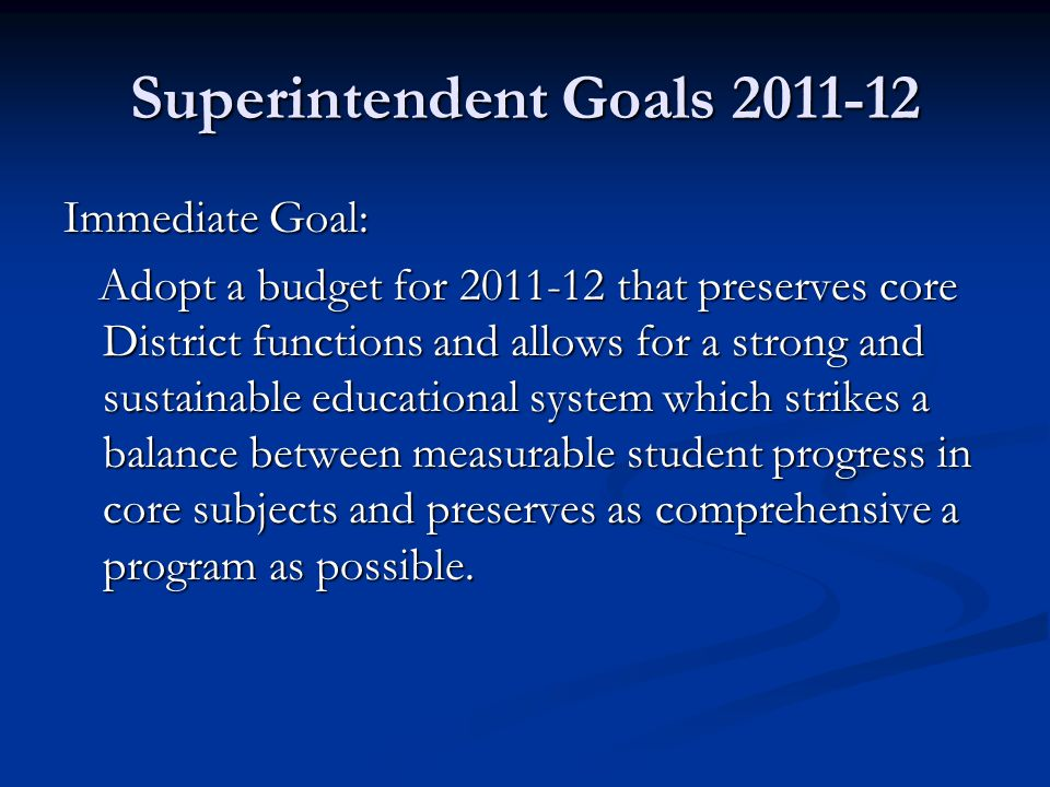 Superintendent Goals 2011-12 Immediate Goal: Adopt a budget for 2011-12 that preserves core District functions and allows for a strong and sustainable educational system which strikes a balance between measurable student progress in core subjects and preserves as comprehensive a program as possible.