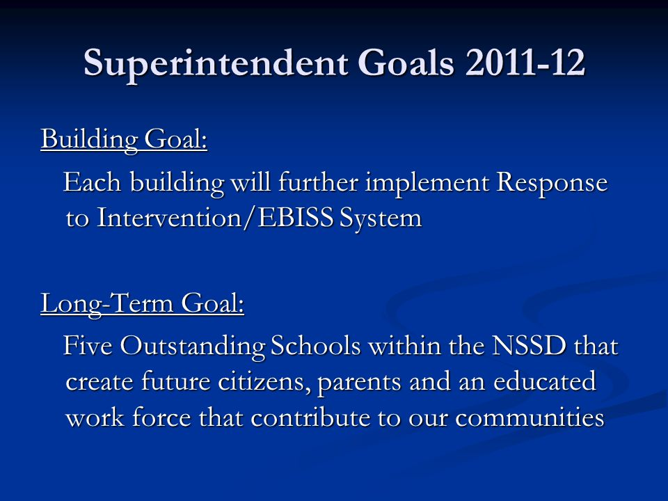 Superintendent Goals 2011-12 Building Goal: Each building will further implement Response to Intervention/EBISS System Each building will further implement Response to Intervention/EBISS System Long-Term Goal: Five Outstanding Schools within the NSSD that create future citizens, parents and an educated work force that contribute to our communities Five Outstanding Schools within the NSSD that create future citizens, parents and an educated work force that contribute to our communities