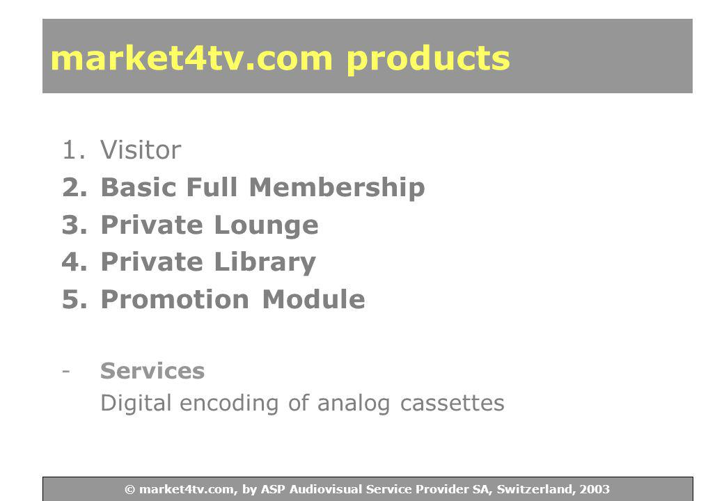 © ASP Audiovisual Service Provider SA, Switzerland, 2003 © market4tv.com, by ASP Audiovisual Service Provider SA, Switzerland, 2003 market4tv.com products 1.Visitor 2.Basic Full Membership 3.Private Lounge 4.Private Library 5.Promotion Module -Services Digital encoding of analog cassettes