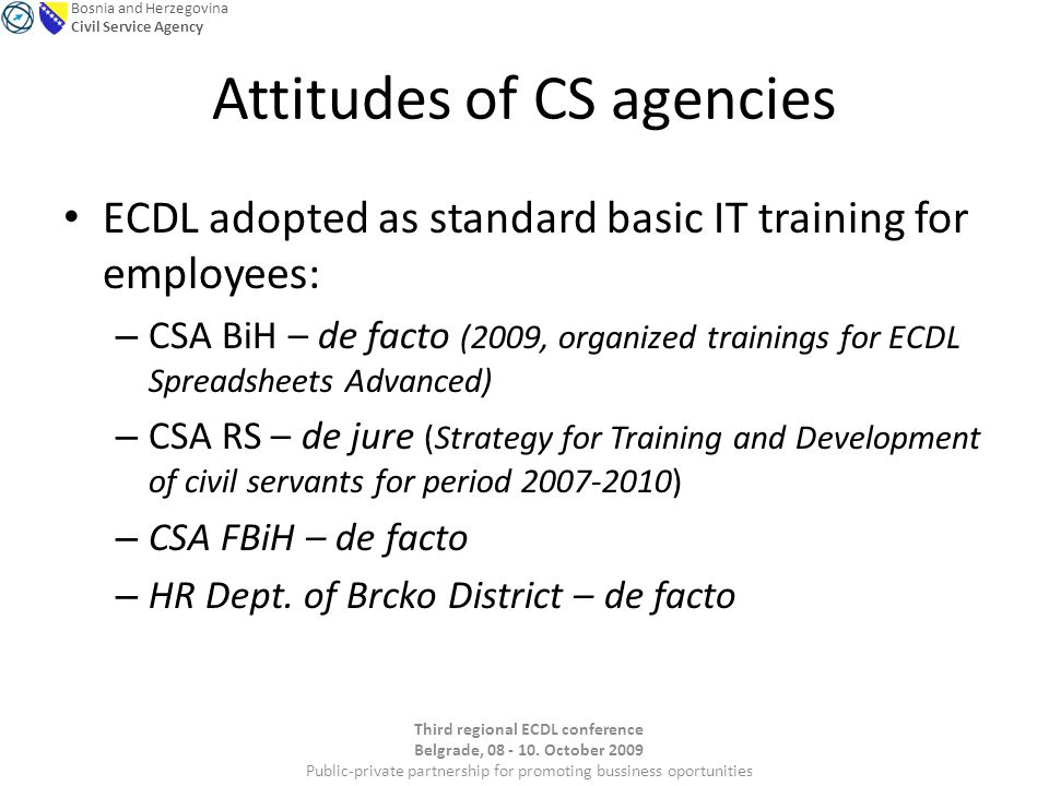 Bosnia and Herzegovina Civil Service Agency Attitudes of CS agencies ECDL adopted as standard basic IT training for employees: – CSA BiH – de facto (2009, organized trainings for ECDL Spreadsheets Advanced) – CSA RS – de jure (Strategy for Training and Development of civil servants for period 2007-2010) – CSA FBiH – de facto – HR Dept.