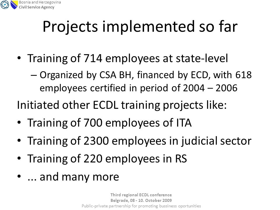 Bosnia and Herzegovina Civil Service Agency Projects implemented so far Training of 714 employees at state-level – Organized by CSA BH, financed by ECD, with 618 employees certified in period of 2004 – 2006 Initiated other ECDL training projects like: Training of 700 employees of ITA Training of 2300 employees in judicial sector Training of 220 employees in RS...