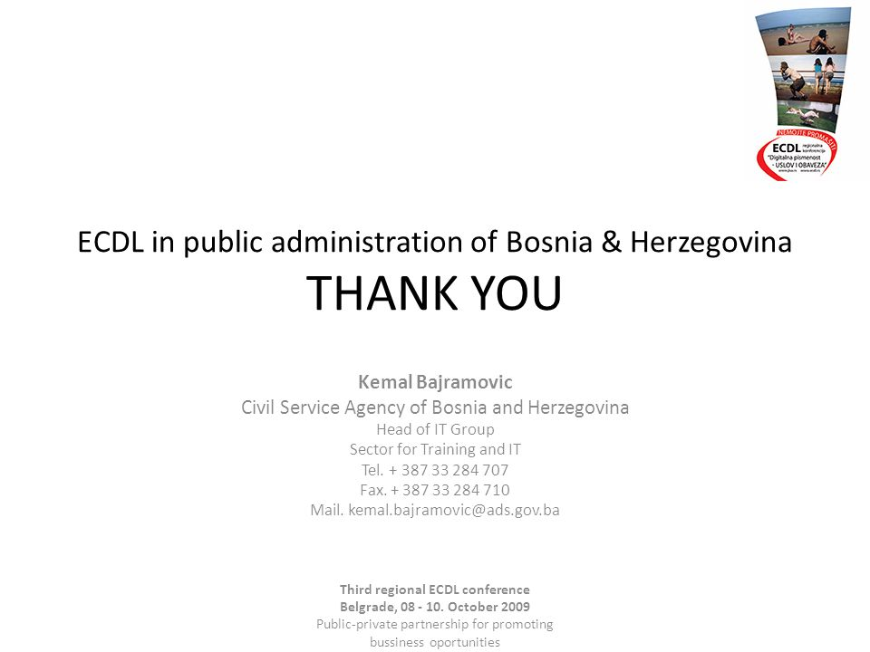ECDL in public administration of Bosnia & Herzegovina THANK YOU Kemal Bajramovic Civil Service Agency of Bosnia and Herzegovina Head of IT Group Sector for Training and IT Tel.