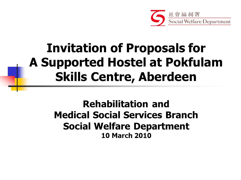 Invitation of Proposals for A Supported Hostel at Pokfulam Skills Centre, Aberdeen Rehabilitation and Medical Social Services Branch Social Welfare Department 10 March 2010