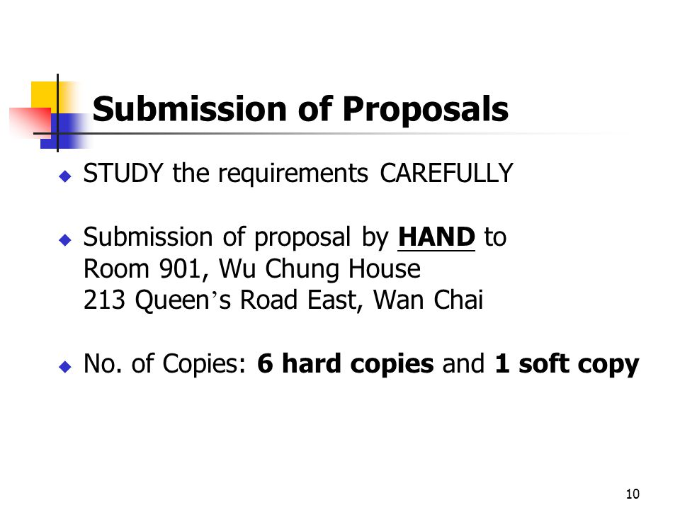 10 Submission of Proposals STUDY the requirements CAREFULLY Submission of proposal by HAND to Room 901, Wu Chung House 213 Queen s Road East, Wan Chai No.