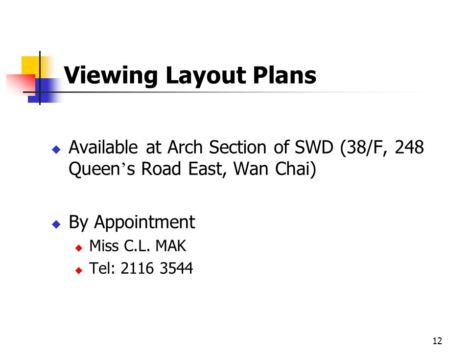 12 Viewing Layout Plans Available at Arch Section of SWD (38/F, 248 Queen s Road East, Wan Chai) By Appointment Miss C.L.