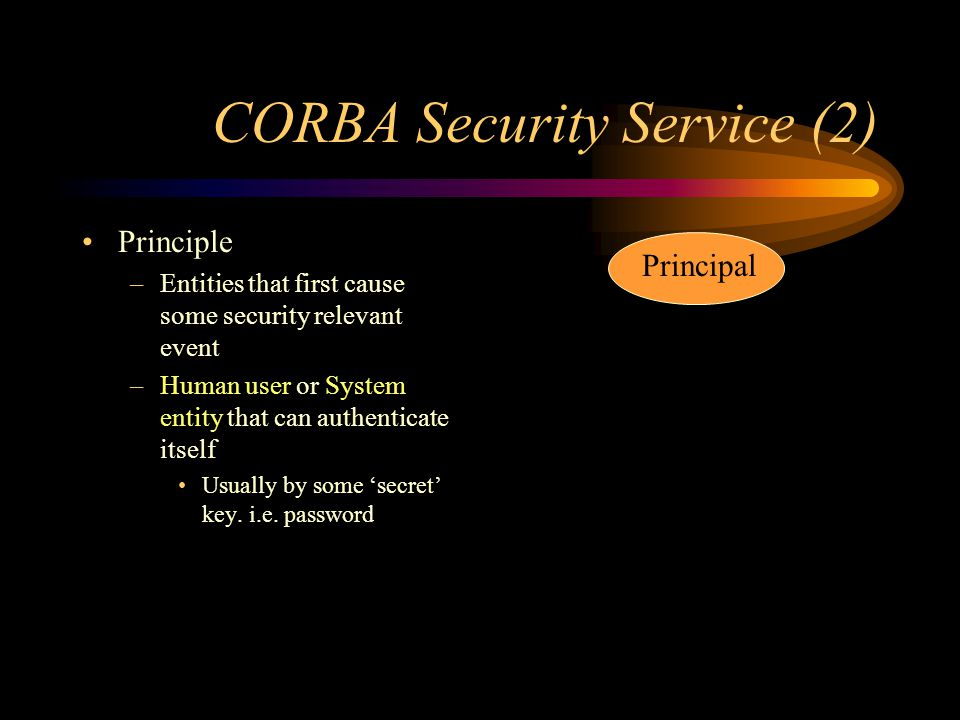 CORBA Security Service (2) Principle –Entities that first cause some security relevant event –Human user or System entity that can authenticate itself Usually by some secret key.