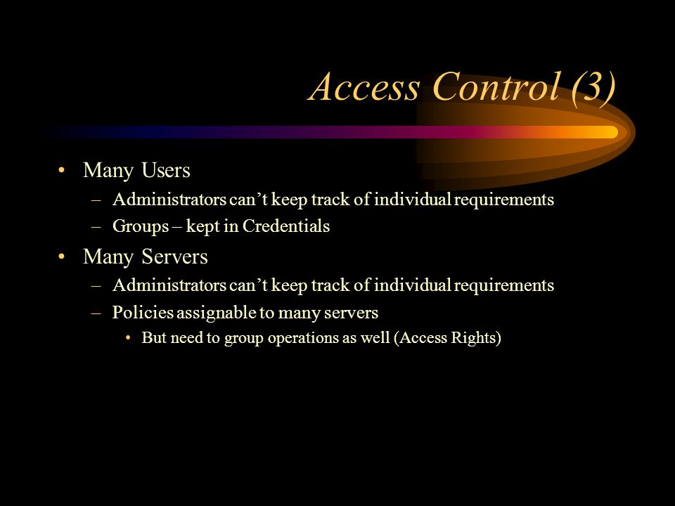 Access Control (3) Many Users –Administrators cant keep track of individual requirements –Groups – kept in Credentials Many Servers –Administrators cant keep track of individual requirements –Policies assignable to many servers But need to group operations as well (Access Rights)