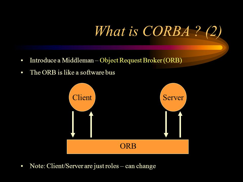 Introduce a Middleman – Object Request Broker (ORB) The ORB is like a software bus Note: Client/Server are just roles – can change What is CORBA .