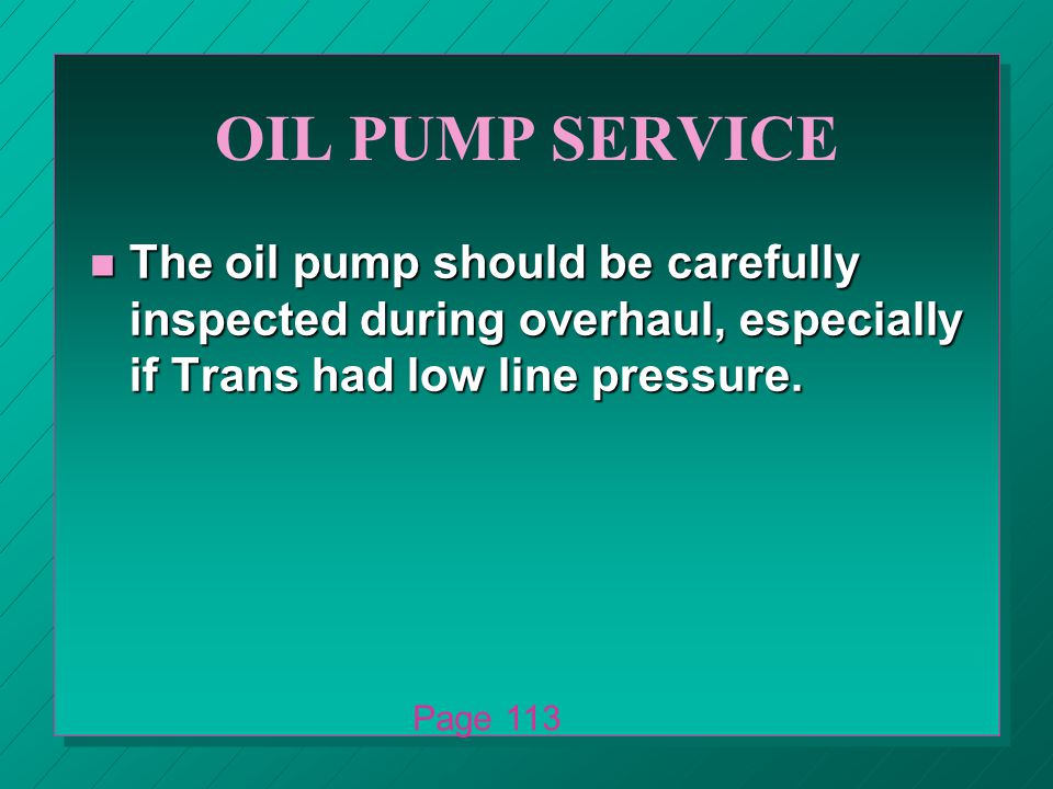OIL PUMP SERVICE n The oil pump should be carefully inspected during overhaul, especially if Trans had low line pressure.