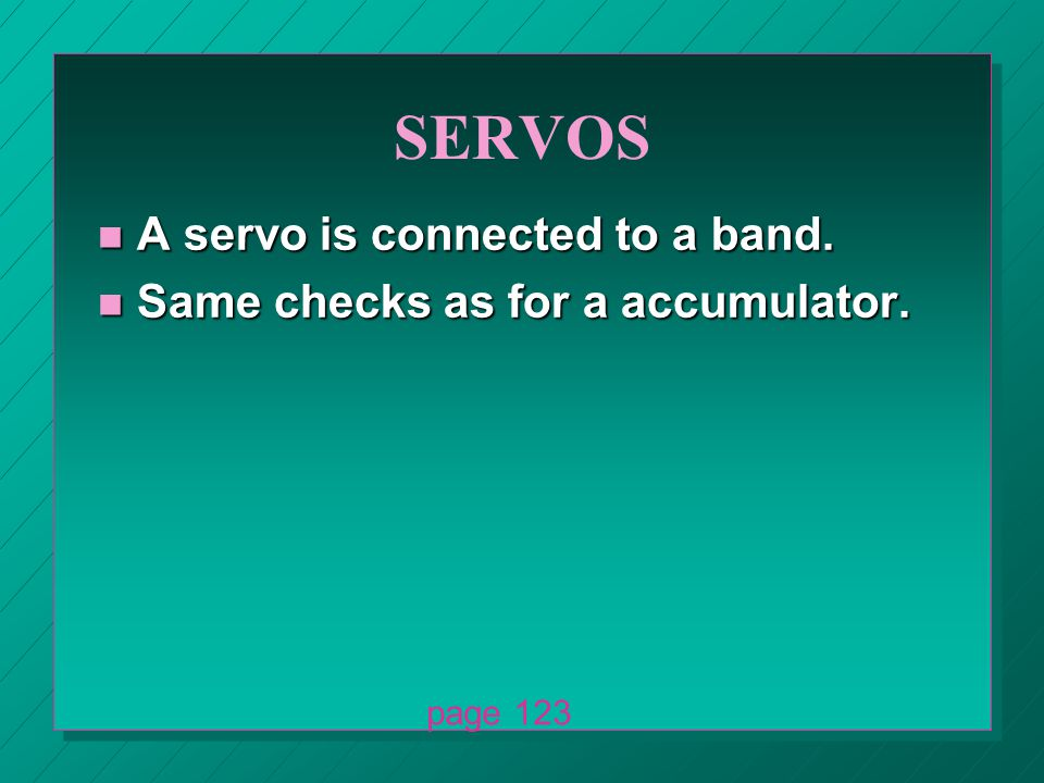 SERVOS n A servo is connected to a band. n Same checks as for a accumulator. page 123