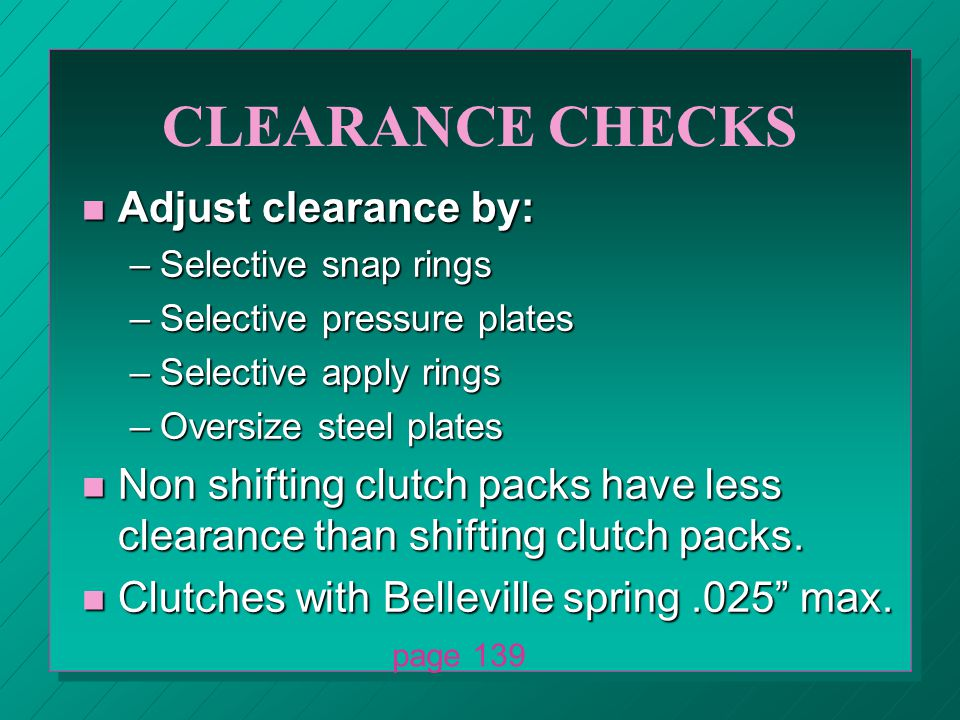 CLEARANCE CHECKS n Adjust clearance by: –Selective snap rings –Selective pressure plates –Selective apply rings –Oversize steel plates n Non shifting clutch packs have less clearance than shifting clutch packs.