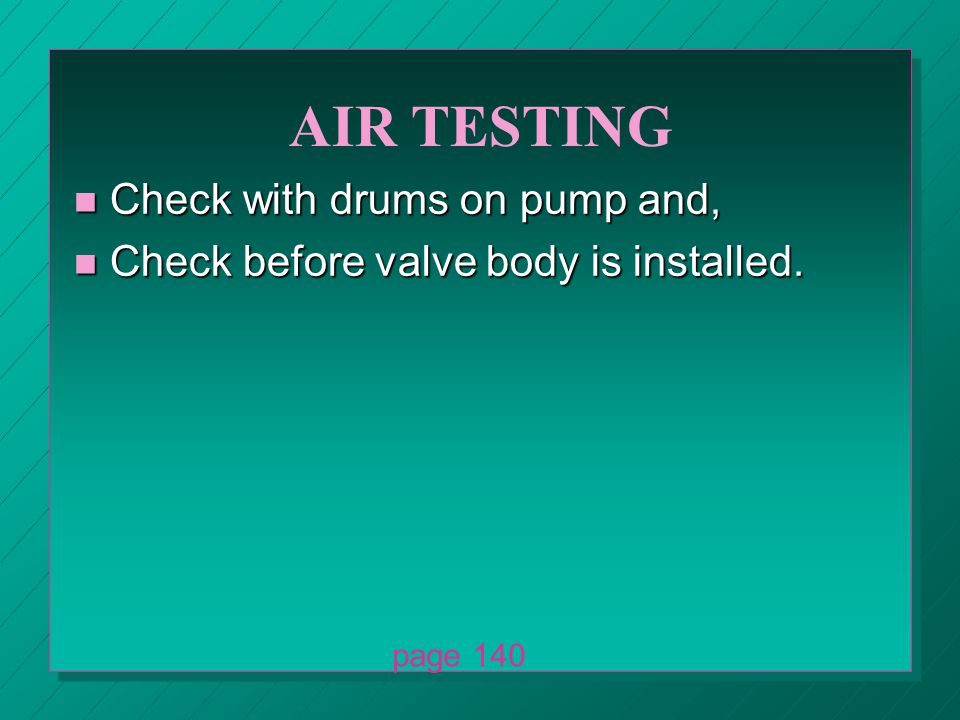AIR TESTING n Check with drums on pump and, n Check before valve body is installed. page 140