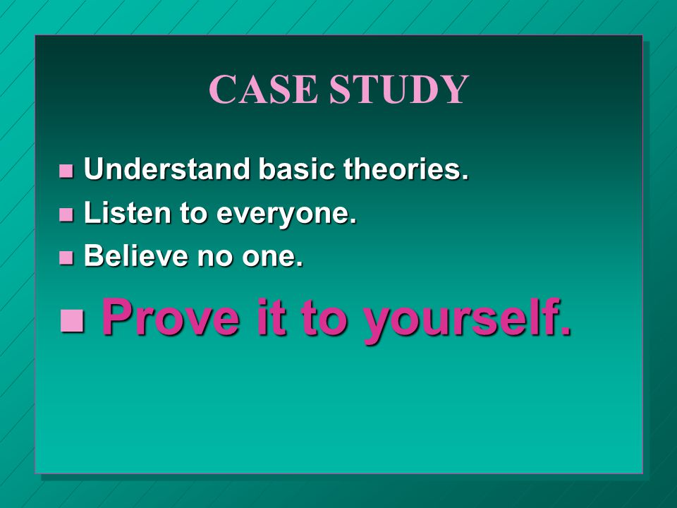 CASE STUDY n Understand basic theories. n Listen to everyone.