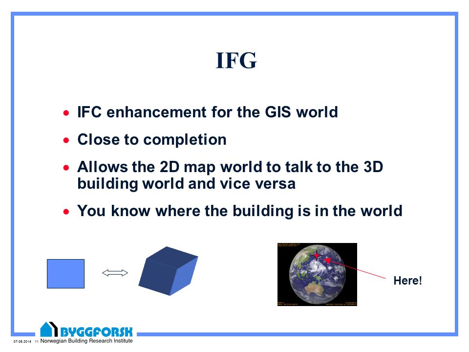 07.06.2014 11 IFG IFC enhancement for the GIS world Close to completion Allows the 2D map world to talk to the 3D building world and vice versa You know where the building is in the world Here!