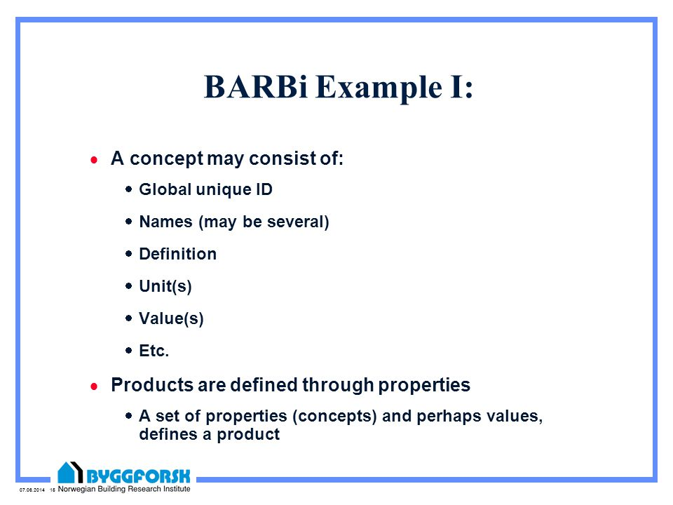 07.06.2014 15 BARBi Example I: A concept may consist of: Global unique ID Names (may be several) Definition Unit(s) Value(s) Etc.