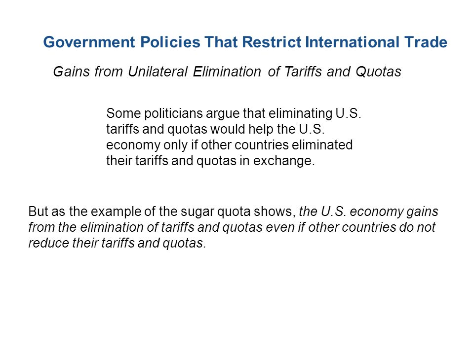 Government Policies That Restrict International Trade Gains from Unilateral Elimination of Tariffs and Quotas Some politicians argue that eliminating U.S.