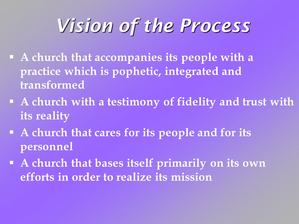 Vision of the Process A church that accompanies its people with a practice which is pophetic, integrated and transformed A church with a testimony of fidelity and trust with its reality A church that cares for its people and for its personnel A church that bases itself primarily on its own efforts in order to realize its mission