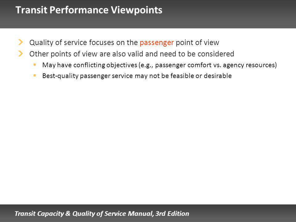 Transit Capacity & Quality of Service Manual, 3rd Edition Transit Performance Viewpoints Quality of service focuses on the passenger point of view Other points of view are also valid and need to be considered May have conflicting objectives (e.g., passenger comfort vs.