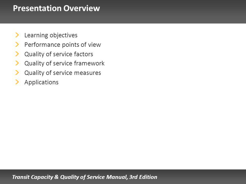 Transit Capacity & Quality of Service Manual, 3rd Edition Presentation Overview Learning objectives Performance points of view Quality of service factors Quality of service framework Quality of service measures Applications
