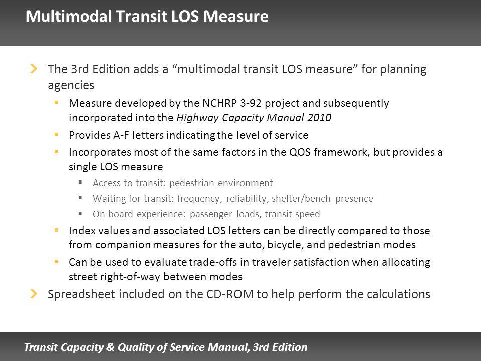 Transit Capacity & Quality of Service Manual, 3rd Edition Multimodal Transit LOS Measure The 3rd Edition adds a multimodal transit LOS measure for planning agencies Measure developed by the NCHRP 3-92 project and subsequently incorporated into the Highway Capacity Manual 2010 Provides A-F letters indicating the level of service Incorporates most of the same factors in the QOS framework, but provides a single LOS measure Access to transit: pedestrian environment Waiting for transit: frequency, reliability, shelter/bench presence On-board experience: passenger loads, transit speed Index values and associated LOS letters can be directly compared to those from companion measures for the auto, bicycle, and pedestrian modes Can be used to evaluate trade-offs in traveler satisfaction when allocating street right-of-way between modes Spreadsheet included on the CD-ROM to help perform the calculations