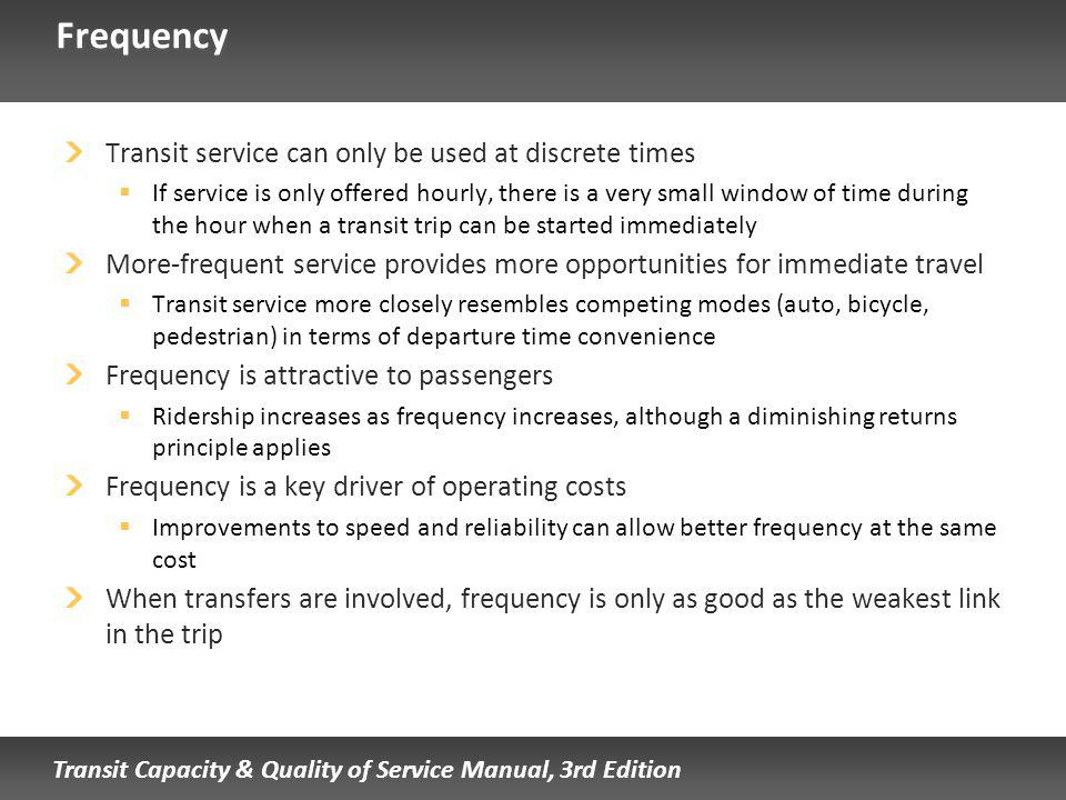Transit Capacity & Quality of Service Manual, 3rd Edition Frequency Transit service can only be used at discrete times If service is only offered hourly, there is a very small window of time during the hour when a transit trip can be started immediately More-frequent service provides more opportunities for immediate travel Transit service more closely resembles competing modes (auto, bicycle, pedestrian) in terms of departure time convenience Frequency is attractive to passengers Ridership increases as frequency increases, although a diminishing returns principle applies Frequency is a key driver of operating costs Improvements to speed and reliability can allow better frequency at the same cost When transfers are involved, frequency is only as good as the weakest link in the trip
