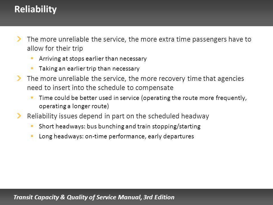 Transit Capacity & Quality of Service Manual, 3rd Edition Reliability The more unreliable the service, the more extra time passengers have to allow for their trip Arriving at stops earlier than necessary Taking an earlier trip than necessary The more unreliable the service, the more recovery time that agencies need to insert into the schedule to compensate Time could be better used in service (operating the route more frequently, operating a longer route) Reliability issues depend in part on the scheduled headway Short headways: bus bunching and train stopping/starting Long headways: on-time performance, early departures