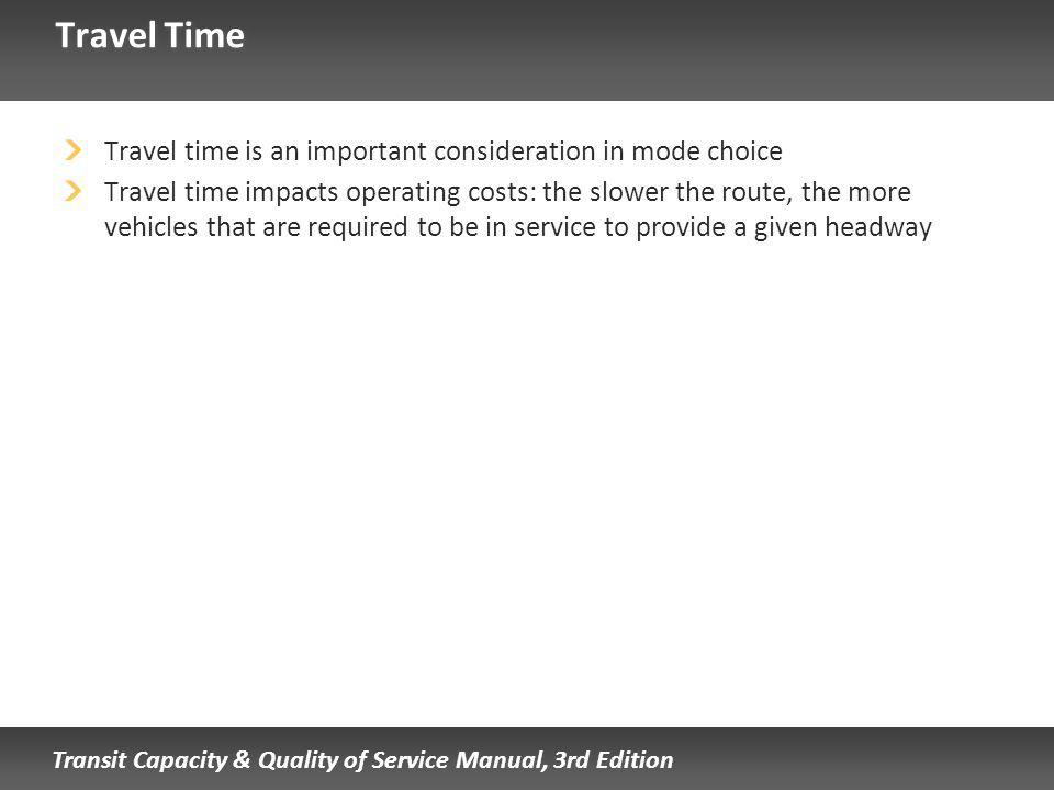 Transit Capacity & Quality of Service Manual, 3rd Edition Travel Time Travel time is an important consideration in mode choice Travel time impacts operating costs: the slower the route, the more vehicles that are required to be in service to provide a given headway