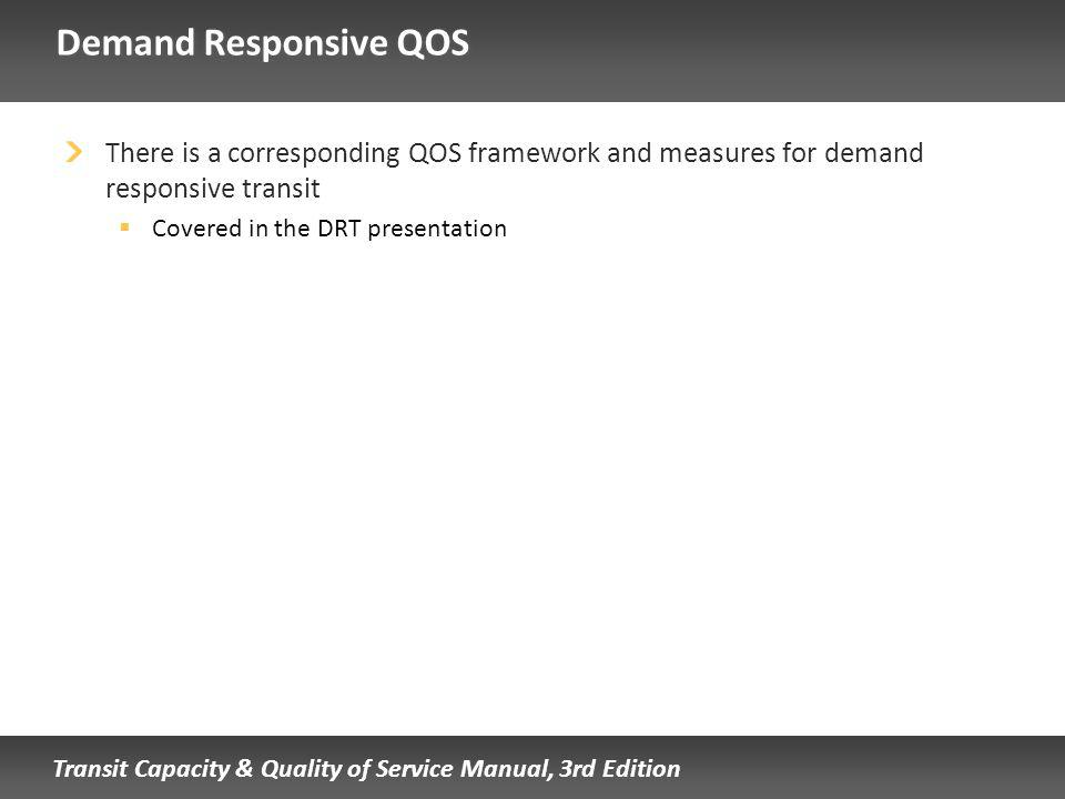 Transit Capacity & Quality of Service Manual, 3rd Edition Demand Responsive QOS There is a corresponding QOS framework and measures for demand responsive transit Covered in the DRT presentation
