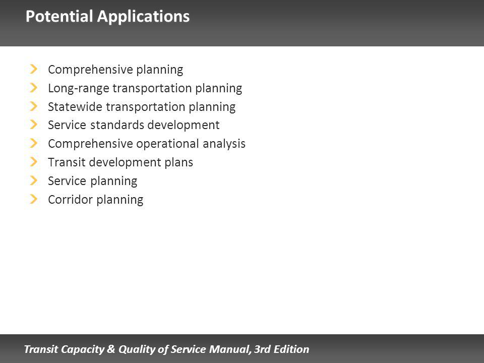 Transit Capacity & Quality of Service Manual, 3rd Edition Potential Applications Comprehensive planning Long-range transportation planning Statewide transportation planning Service standards development Comprehensive operational analysis Transit development plans Service planning Corridor planning