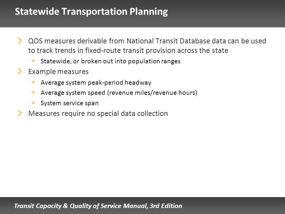 Transit Capacity & Quality of Service Manual, 3rd Edition Statewide Transportation Planning QOS measures derivable from National Transit Database data can be used to track trends in fixed-route transit provision across the state Statewide, or broken out into population ranges Example measures Average system peak-period headway Average system speed (revenue miles/revenue hours) System service span Measures require no special data collection