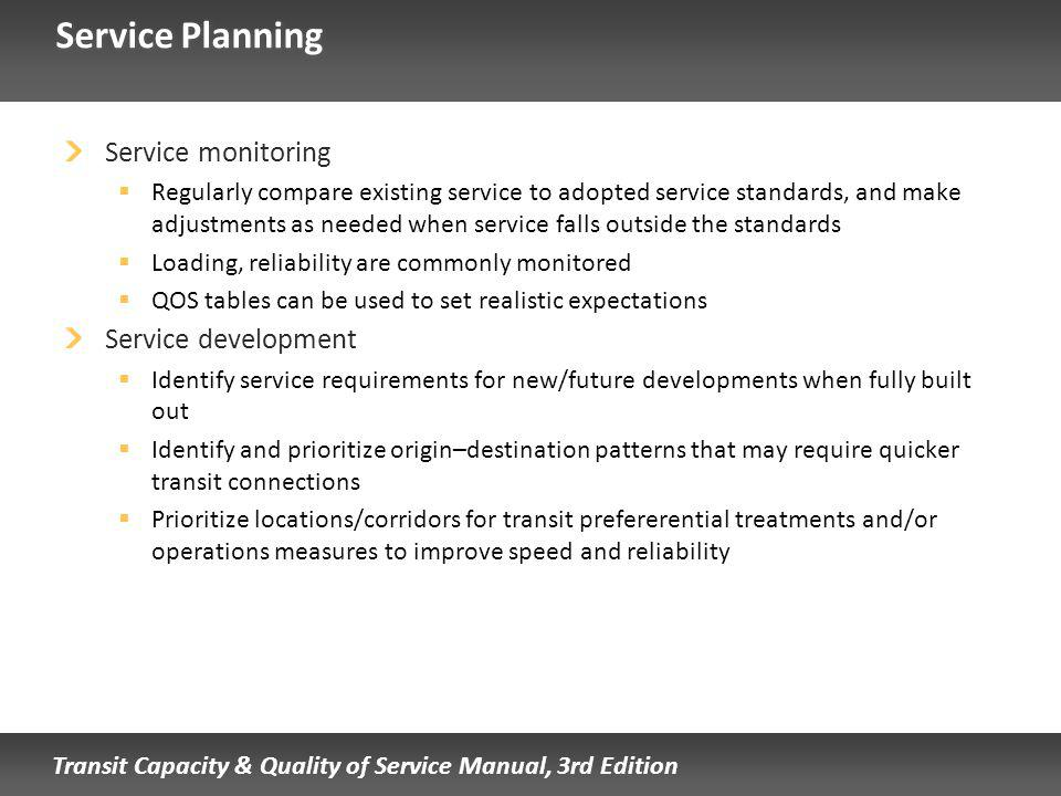 Transit Capacity & Quality of Service Manual, 3rd Edition Service Planning Service monitoring Regularly compare existing service to adopted service standards, and make adjustments as needed when service falls outside the standards Loading, reliability are commonly monitored QOS tables can be used to set realistic expectations Service development Identify service requirements for new/future developments when fully built out Identify and prioritize origin–destination patterns that may require quicker transit connections Prioritize locations/corridors for transit prefererential treatments and/or operations measures to improve speed and reliability