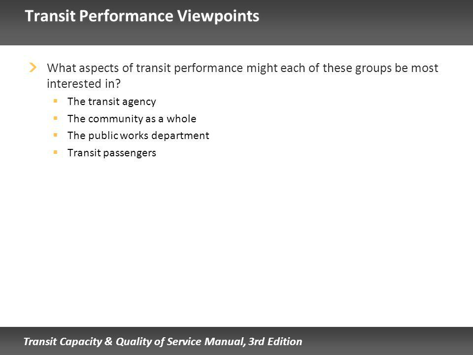 Transit Capacity & Quality of Service Manual, 3rd Edition Transit Performance Viewpoints What aspects of transit performance might each of these groups be most interested in.