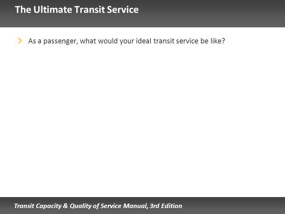 Transit Capacity & Quality of Service Manual, 3rd Edition The Ultimate Transit Service As a passenger, what would your ideal transit service be like