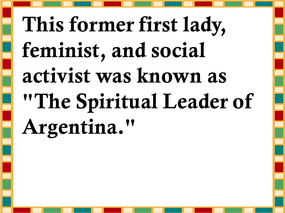 This former first lady, feminist, and social activist was known as The Spiritual Leader of Argentina.