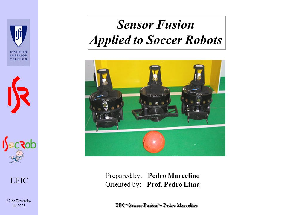TFC Sensor Fusion– Pedro Marcelino LEIC 27 de Fevereiro de 2003 Sensor Fusion Applied to Soccer Robots Sensor Fusion Applied to Soccer Robots Prepared by: Pedro Marcelino Oriented by: Prof.